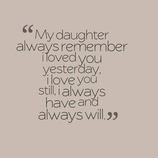 My daughter always remember i loved you yesterday, i love you still, i always have and always will.