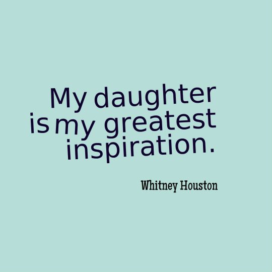 My daughter is my greatest inspiration.