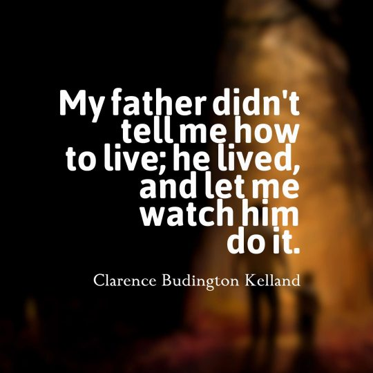 My father didn't tell me how to live; He lived and let me watch him do it.