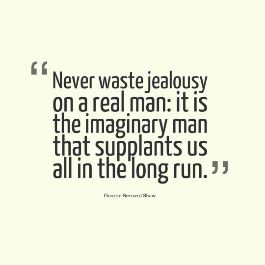 Never waste jealousy on a real man it is the imaginary man that supplants us all in the long run.