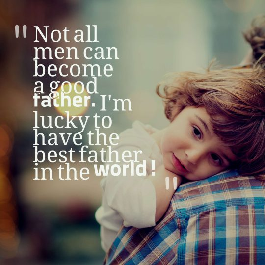 Not all men can become a good father. I'm lucky to have the best father in the world!