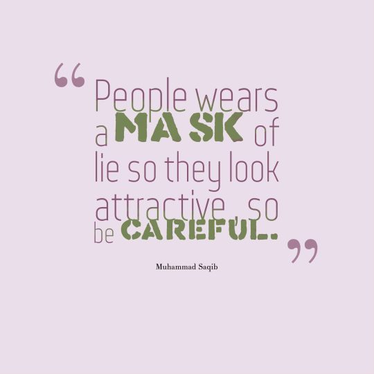 People wears a mask of lie so they look attractive , so be careful