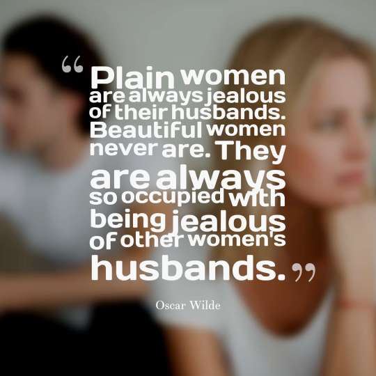 Plain women are always jealous of their husbands. Beautiful women never are. They are always so occupied with being jealous of other women's husbands.