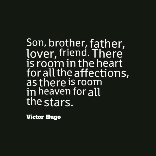 Son, brother, father, lover, friend. There is room in the heart for all the affections, as there is room in heaven for all the stars.