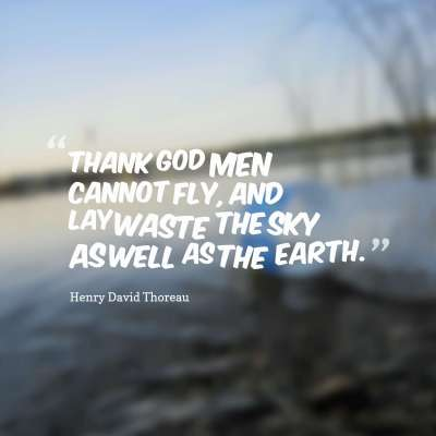 Thank God men cannot fly, and lay waste the sky as well as the earth.