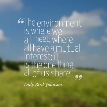 The environment is where we all meet; where all have a mutual interest; it is the one thing all of us share.