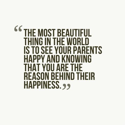 The most beautiful thing in the world is to see your parents happy and knowing that you are the reason behind their happiness.