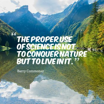 The proper use of science is not to conquer nature but to live in it.The proper use of science is not to conquer nature but to live in it.