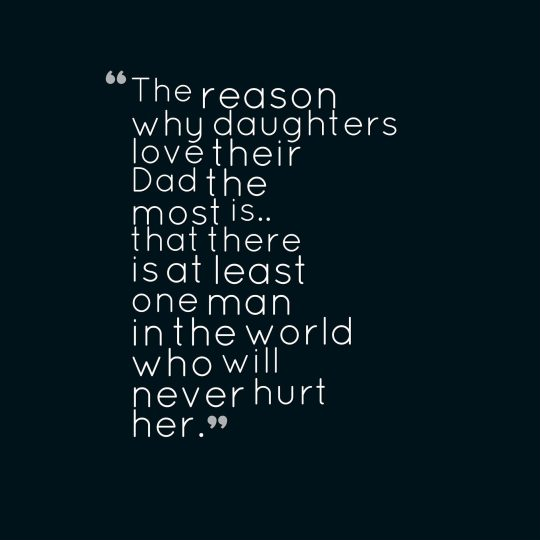 The reason why daughters love their Dad the most is.. that there is at least one man in the world who will never hurt her.