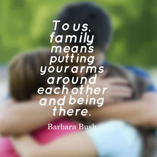 To us, family means putting your arms around each other and being there.