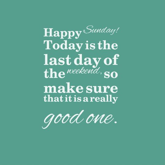 Today is the last day of the weekend, so make sure that it is a really good one.