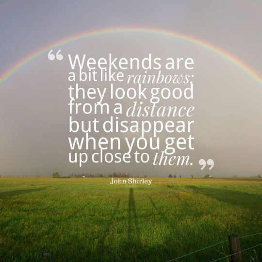 Weekends are a bit like rainbows they look good from a distance but disappear when you get up close to them.