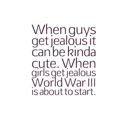 When guys get jealous it can be kinda cute. When girls get jealous World War III is about to start.
