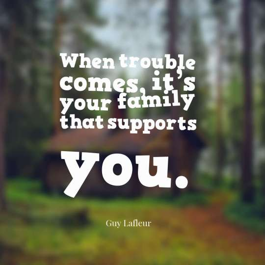 When trouble comes, it's your family that supports you.