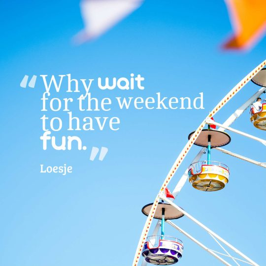 Why wait for the weekend to have fun.