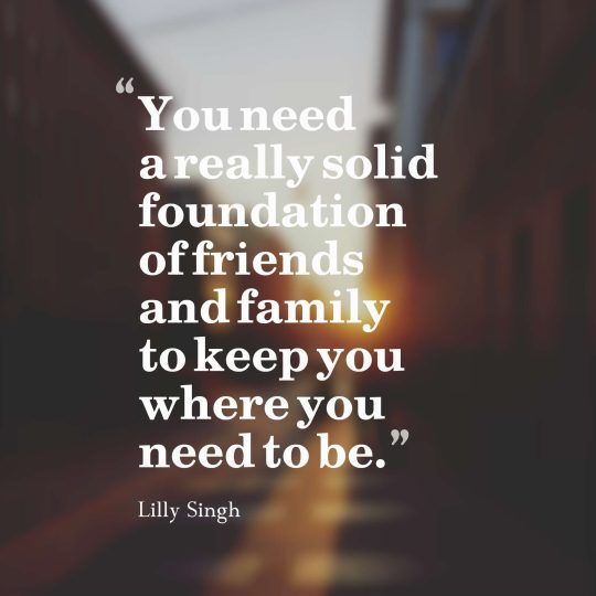 You need a really solid foundation of friends and family to keep you where you need to be.