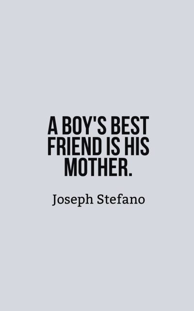 A boy's best friend is his mother.