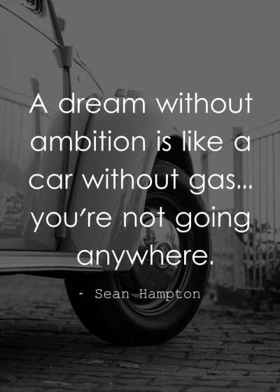 A dream without ambition is like a car without gas... you're not going anywhere.