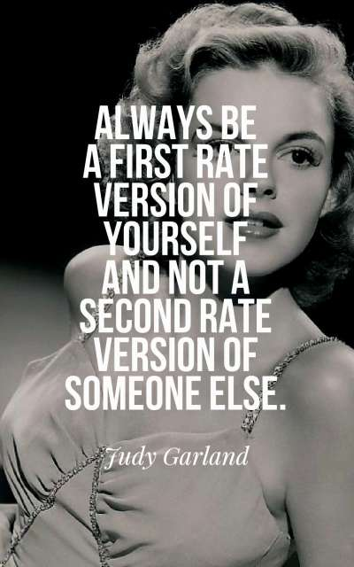 Always be a first rate version of yourself and not a second rate version of someone else.