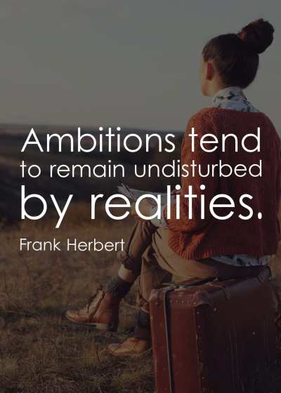 Ambitions tend to remain undisturbed by realities.
