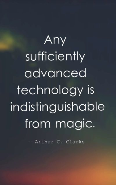 Any sufficiently advanced technology is indistinguishable from magic.