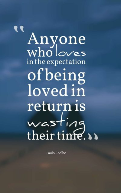 Anyone who loves in the expectation of being loved in return is wasting their time.