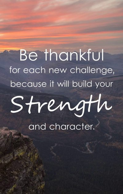 Be thankful for each new challenge, because it will build your strength and character.