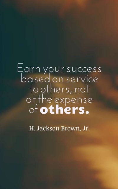 Earn your success based on service to others, not at the expense of others