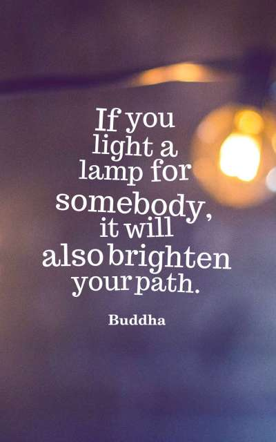 If you light a lamp for somebody, it will also brighten your path.