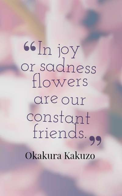 In joy or sadness flowers are our constant friends.