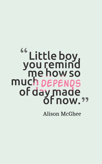 Little boy, you remind me how so much depends of day made of now.