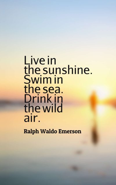 Live in the sunshine. Swim in the sea. Drink in the wild air.