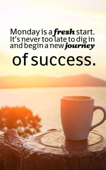Monday is a fresh start. It's never too late to dig in and begin a new journey of success.