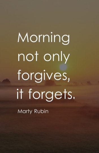 Morning not only forgives, it forgets.