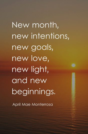 New month, new intentions, new goals, new love, new light, and new beginnings.