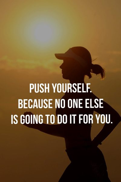 Push yourself. Because no one else is going to do it for you.