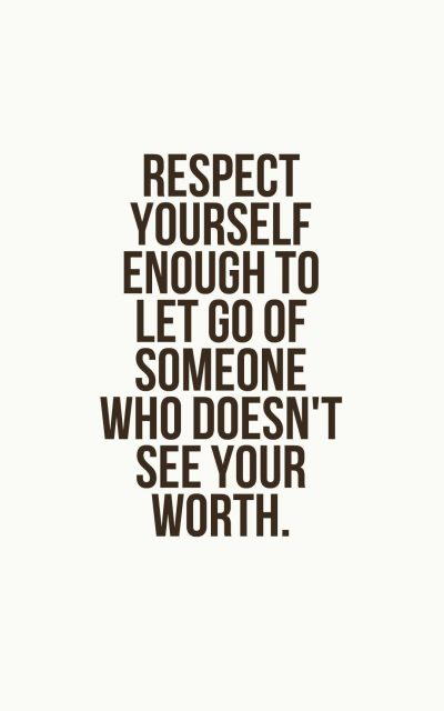 Respect yourself enough to let go of someone who doesn't see your worth.