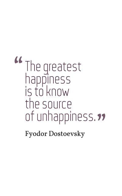 The greatest happiness is to know the source of unhappiness.