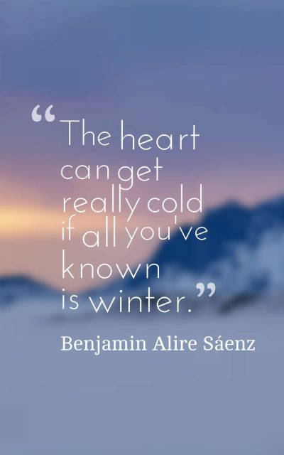 The heart can get really cold if all you've known is winter.