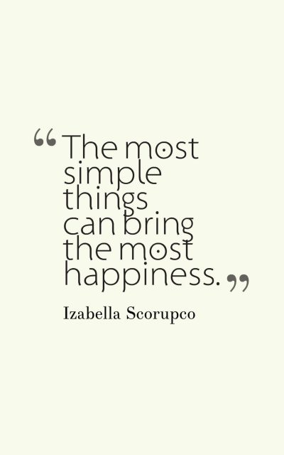 The most simple things can bring the most happiness.
