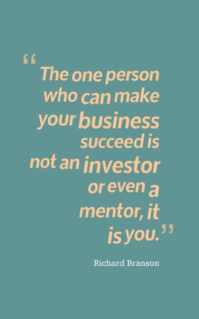 The one person who can make your business succeed is not an investor or even a mentor, it is you.