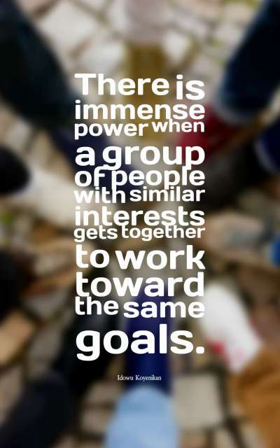 There is immense power when a group of people with similar interests gets together to work toward the same goals.