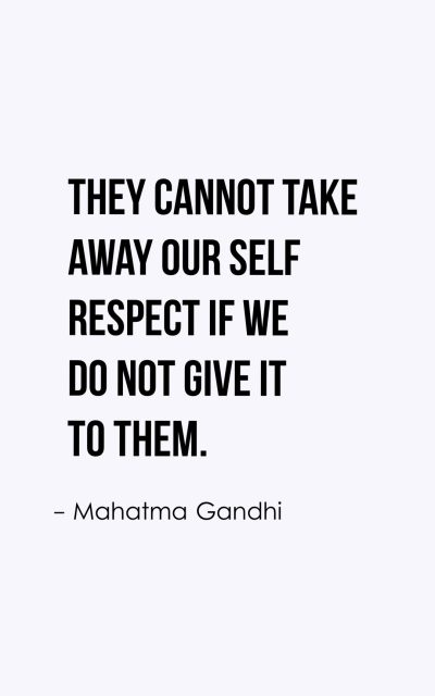 They cannot take away our self respect if we do not give it to them.