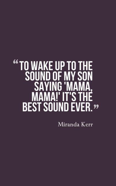 To wake up to the sound of my son saying 'Mama, mama!' It's the best sound ever.