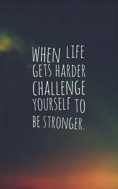 when life gets harder challenge yourself to be stronger