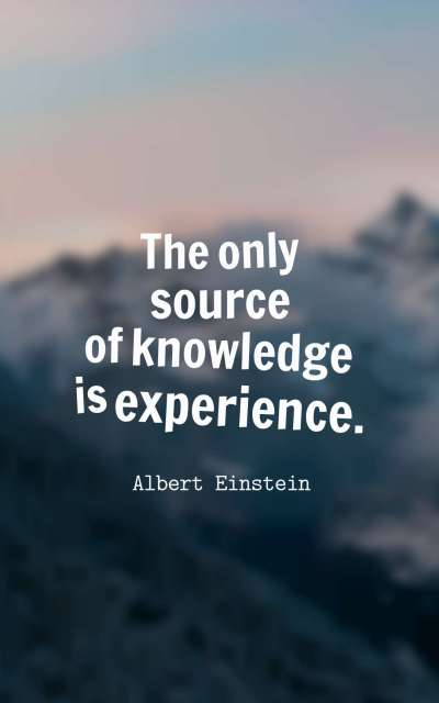 The only source of knowledge is experience.