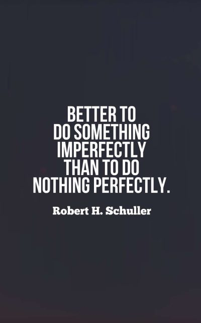 Better to do something imperfectly than to do nothing perfectly.