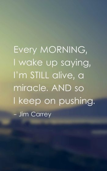 Every morning, I wake up saying, I'm still alive, a miracle. And so I keep on pushing.