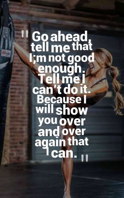 Go ahead, tell me that I;m not good enough. Tell me I can't do it. Because I will show you over and over again that I can.