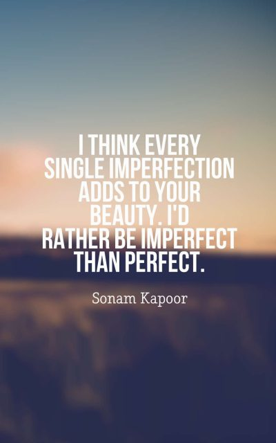 I think every single imperfection adds to your beauty. I'd rather be imperfect than perfect.